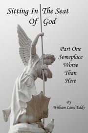 Sitting In The Seat Of God - Part 1 - Someplace Worse Than Here ebook by William Laird Eddy