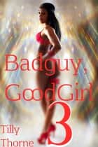 BadGuy, GoodGirl 3 ebook by Tilly Thorne