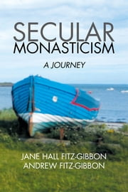Secular Monasticism - A Journey ebook by Jane Hall Fitz-Gibbon; Andrew Fitz-