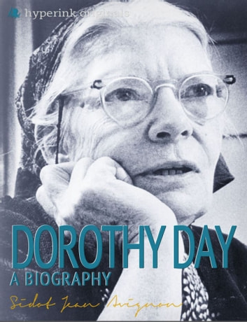 Dorothy Day: A Biography: The life and times of Dorothy Day, in one convenient little book. ebook by Sidot Jean Avignon