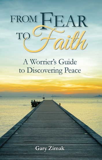 From Fear to Faith - A Worrier's Guide to Discovering Peace ebook by Gary Zimak