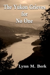 The Yukon Grieves for No One ebook by Lynn M.  Berk