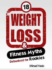 Weight Loss & Fitness Myths Debunked for Rookies ebook by Mirsad Hasic