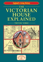 The Victorian House Explained ebook by Yorke, Trevor