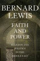Faith and Power - Religion and Politics in the Middle East ebook by Bernard Lewis