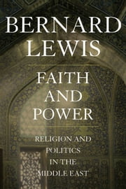 Faith and Power: Religion and Politics in the Middle East ebook by Bernard Lewis