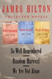 So Well Remembered, Random Harvest, and We Are Not Alone - Collected Novels ebook by James Hilton