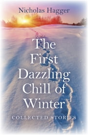The First Dazzling Chill of Winter - Collected Stories ebook by Nicholas Hagger