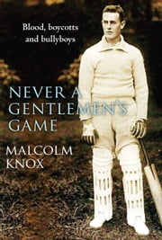 Never a Gentlemen's Game ebook by Malcolm Knox