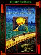 Vincent Van Gogh: Madness and Magic ebook by Philip Dossick