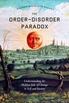 The Order-Disorder Paradox - Understanding the Hidden Side of Change in Self and Society ebook by