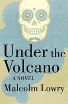 Under the Volcano - A Novel ebook by Malcolm Lowry