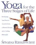 Yoga for the Three Stages of Life: Developing Your Practice As an Art Form, a Physical Therapy, and a Guiding Philosophy eBook por Srivatsa Ramaswami
