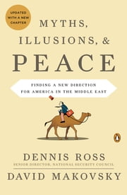 Myths, Illusions, and Peace - Finding a New Direction for America in the Middle East ebook by Dennis Ross, David Makovsky