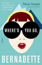 Where'd You Go, Bernadette ebook by Maria Semple