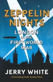 Zeppelin Nights - London in the First World War ebook by Jerry White