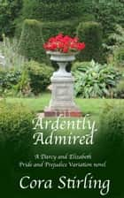 Ardently Admired - A Darcy and Elizabeth Pride and Prejudice Variation novel ebook by