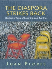 The Diaspora Strikes Back - Caribeño Tales of Learning and Turning ebook by Juan Flores