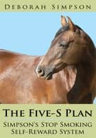 The Five-S Plan Simpson's Stop Smoking Self-Reward System ebook by Deborah Simpson