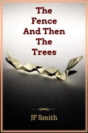 The Fence And Then The Trees ebook by JF Smith