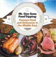 Mr. Goo Goes Food Tripping: Famous Food and Delicacies in the Middle East - Middle Eastern Food Guide for Kids ebook by Baby Professor