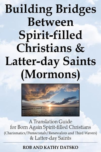 Building Bridges Between Spirit-filled Christians and Latter-day Saints (Mormons): A Translation Guide for Born Again Spirit-filled Christians (Charismatics / Pentecostals / Renewalists and Third Wavers) and Latter-day Saints ebook by Rob and Kathy Datsko