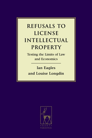 Refusals to License Intellectual Property - Testing the Limits of Law and Economics ebook by Ian Eagles,Professor Louise Longdin