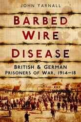 Barbed Wire Disease - British and German Prisoners of War 1914-1919 ebook by John Yarnall