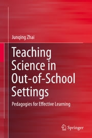 Teaching Science in Out-of-School Settings - Pedagogies for Effective Learning ebook by Junqing Zhai