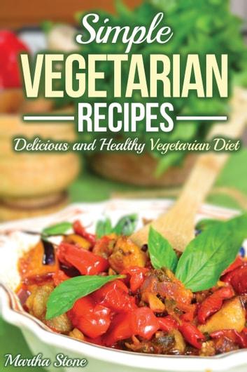 Simple Vegetarian Recipes: Delicious and Healthy Vegetarian Diet ebook by Martha Stone