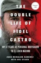 The Double Life of Fidel Castro - My 17 Years as Personal Bodyguard to El Lider Maximo ebook by Juan Reinaldo Sanchez, Axel Gyldén, Catherine Spencer