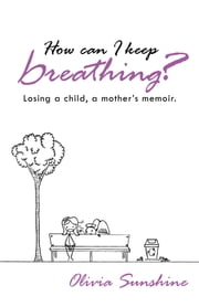 How can I keep breathing? - Losing a child, a mother's memoir. ebook by Olivia Sunshine