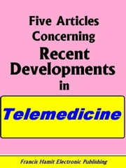 FIVE ARTICLES CONCERNING RECENT DEVELOPMENTS IN TELEMEDICINE ebook by Hamit, Francis