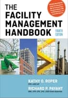 The Facility Management Handbook ebook by Kathy Roper, Richard Payant