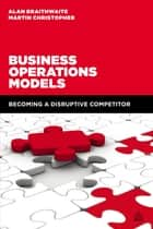 Business Operations Models - Becoming a Disruptive Competitor ebook by Professor Alan Braithwaite, Martin Christopher