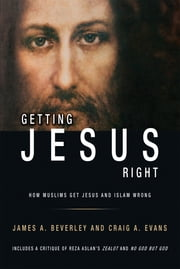 Getting Jesus Right: How Muslims Get Jesus and Islam Wrong ebook by Dr James A Beverley,Dr Craig A Evans