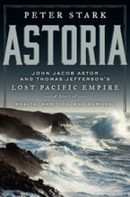 Astoria, John Jacob Astor and Thomas Jefferson's Lost Pacific Empire: A Story of Wealth, Ambition, and Survival