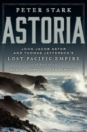 Astoria - John Jacob Astor and Thomas Jefferson's Lost Pacific Empire: A Story of Wealth, Ambition, and Survival ebook by Peter Stark