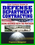 Defense Department Contracting Guide: Digest to Doing Business with the Military, Selling Products and Services to the Pentagon ebook by Progressive Management