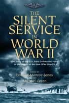 The Silent Service in World War II - The Story of the U.S. Navy Submarine Force in the Words of the Men Who Lived It eBook by Green, Michael, Monroe-Jones,...