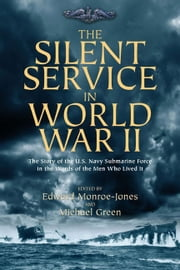 The Silent Service in World War II - The Story of the U.S. Navy Submarine Force in the Words of the Men Who Lived It ebook by Green, Michael,Monroe-Jones, Edward