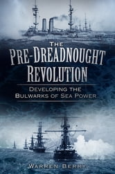 The Pre-Dreadnought Revolution - Developing the Bulwarks of Sea Power ebook by Warren Berry