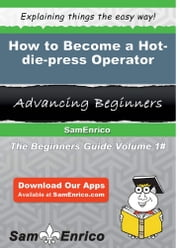 How to Become a Hot-die-press Operator - How to Become a Hot-die-press Operator ebook by Jamey Hoang