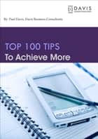 Top 100 Tips to Achieve More ebook by Paul Davis