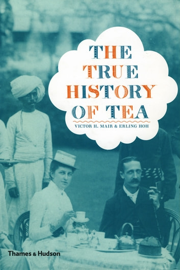 The True History of Tea ebook by Victor H. Mair,Erling Hoh