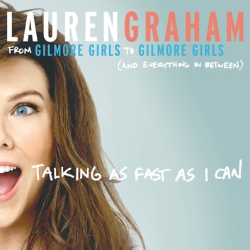Talking As Fast As I Can - From Gilmore Girls to Gilmore Girls, and Everything in Between audiobook by Lauren Graham