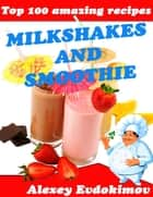 Top 100 Amazing Recipes Milkshakes and Smoothie ebook by Alexey Evdokimov