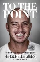 To the Point - The No-Holds-Barred Autobiography ebook by Herschelle Gibbs, Steve Smith