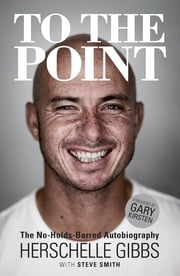 To the Point - The No-Holds-Barred Autobiography ebook by Herschelle Gibbs,Steve Smith