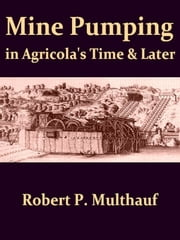 Mine Pumping in Agricola's Time and Later ebook by Robert P. Multhauf